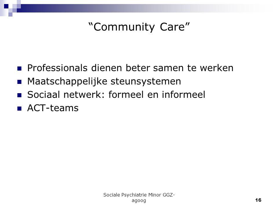 """Sociale Psychiatrie Minor GGZ- agoog16 """"Community Care"""" Professionals dienen beter samen te werken Maatschappelijke steunsystemen Sociaal netwerk: for"""