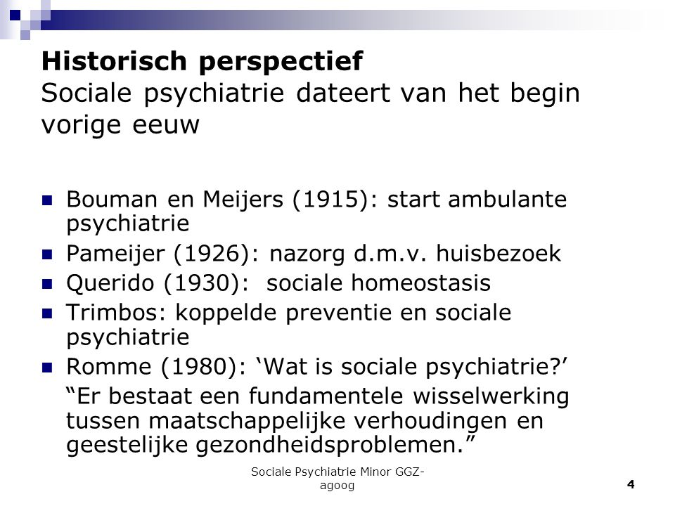 Sociale Psychiatrie Minor GGZ- agoog4 Historisch perspectief Sociale psychiatrie dateert van het begin vorige eeuw Bouman en Meijers (1915): start amb
