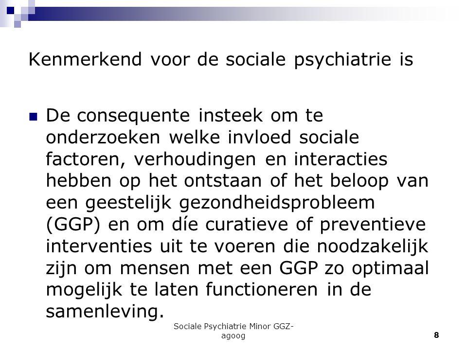 Sociale Psychiatrie Minor GGZ- agoog8 Kenmerkend voor de sociale psychiatrie is De consequente insteek om te onderzoeken welke invloed sociale factore