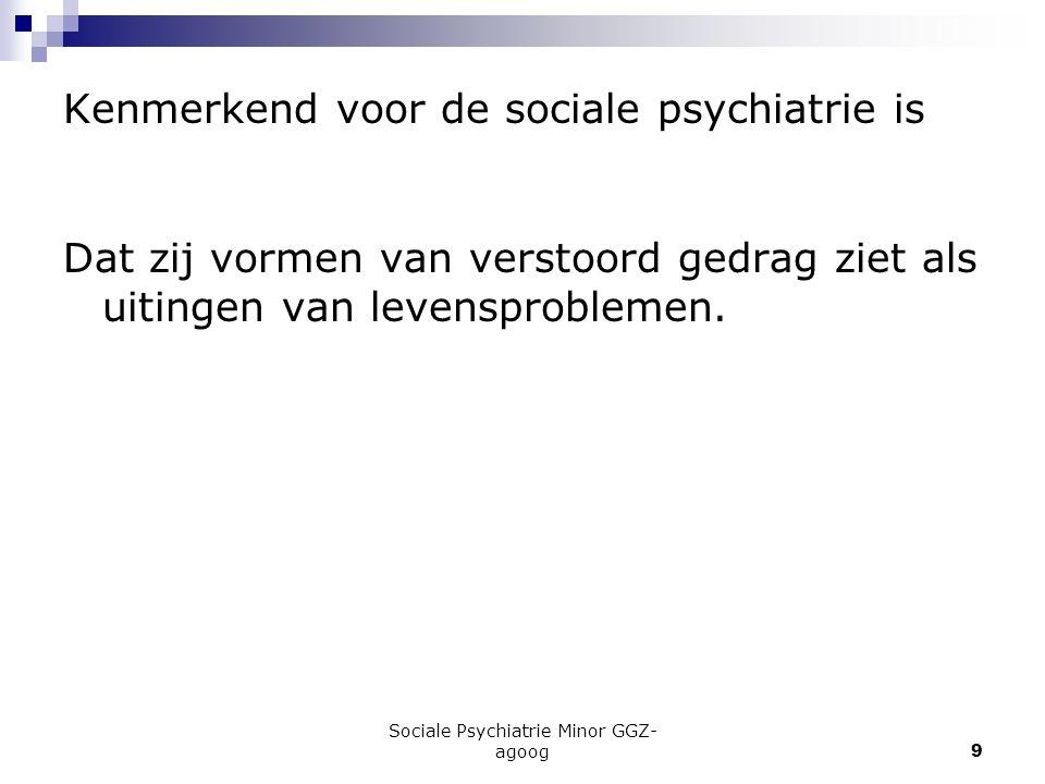 Sociale Psychiatrie Minor GGZ- agoog9 Kenmerkend voor de sociale psychiatrie is Dat zij vormen van verstoord gedrag ziet als uitingen van levensproble