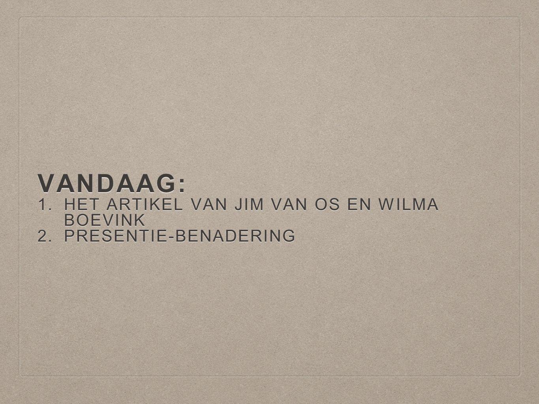 VANDAAG: 1.HET ARTIKEL VAN JIM VAN OS EN WILMA BOEVINK 2.PRESENTIE-BENADERING