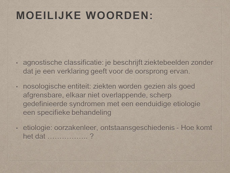 MOEILIJKE WOORDEN: agnostische classificatie: je beschrijft ziektebeelden zonder dat je een verklaring geeft voor de oorsprong ervan. agnostische clas