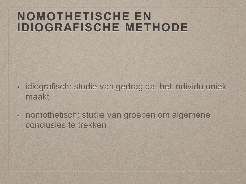 NOMOTHETISCHE EN IDIOGRAFISCHE METHODE idiografisch: studie van gedrag dat het individu uniek maakt idiografisch: studie van gedrag dat het individu u