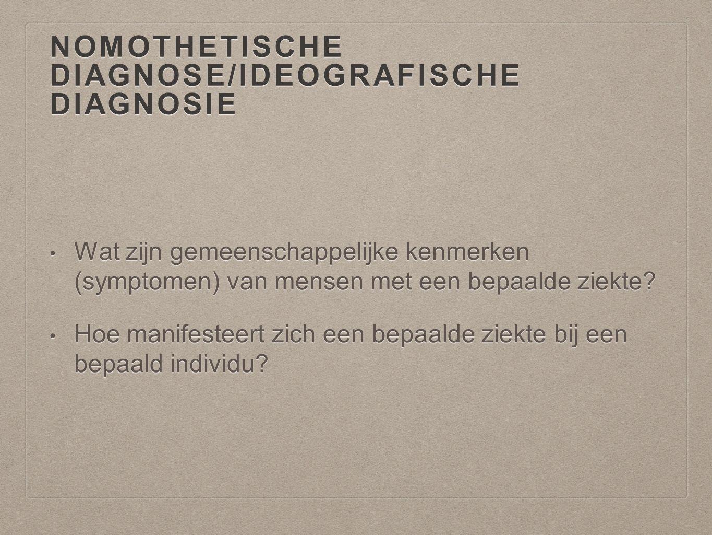 NOMOTHETISCHE DIAGNOSE/IDEOGRAFISCHE DIAGNOSIE Wat zijn gemeenschappelijke kenmerken (symptomen) van mensen met een bepaalde ziekte? Wat zijn gemeensc