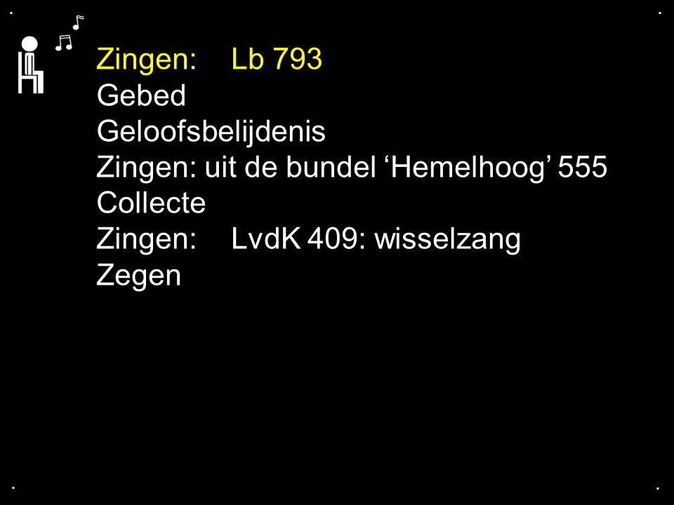 .... Zingen:Lb 793 Gebed Geloofsbelijdenis Zingen: uit de bundel 'Hemelhoog' 555 Collecte Zingen:LvdK 409: wisselzang Zegen