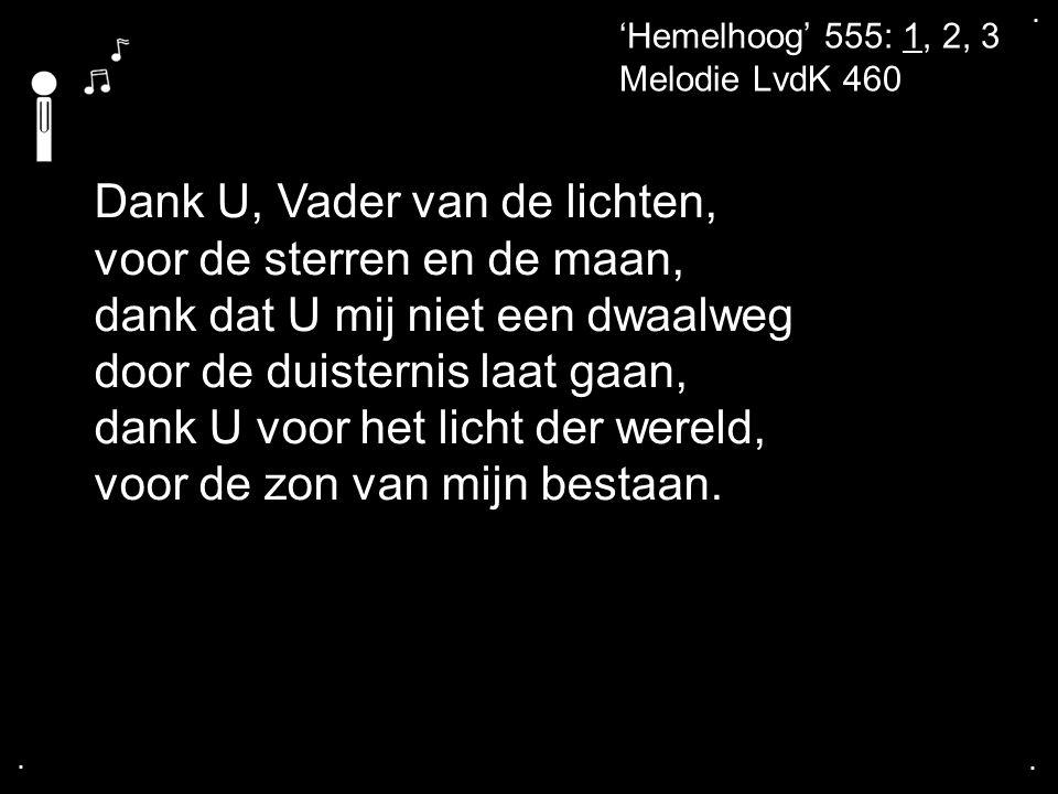 .... 'Hemelhoog' 555: 1, 2, 3 Melodie LvdK 460 Dank U, Vader van de lichten, voor de sterren en de maan, dank dat U mij niet een dwaalweg door de duis