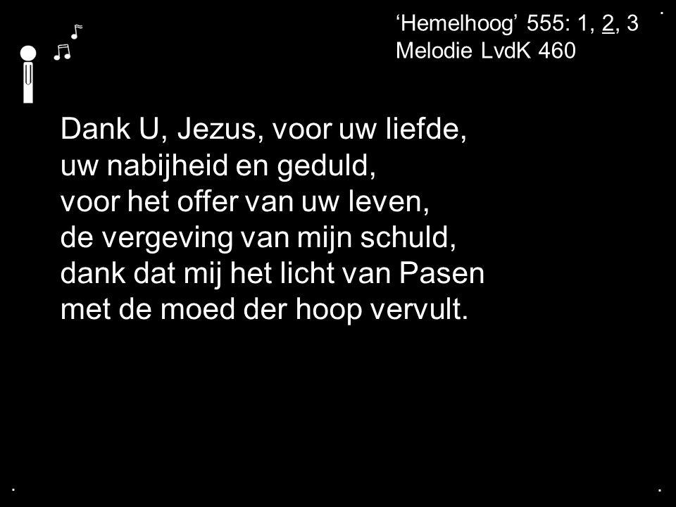 .... 'Hemelhoog' 555: 1, 2, 3 Melodie LvdK 460 Dank U, Jezus, voor uw liefde, uw nabijheid en geduld, voor het offer van uw leven, de vergeving van mi