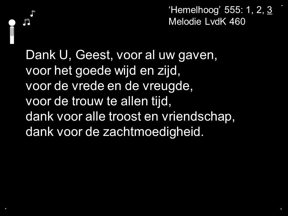 .... 'Hemelhoog' 555: 1, 2, 3 Melodie LvdK 460 Dank U, Geest, voor al uw gaven, voor het goede wijd en zijd, voor de vrede en de vreugde, voor de trou