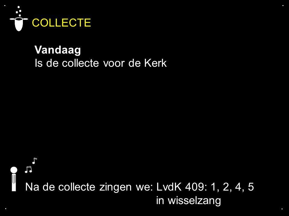 .... COLLECTE Vandaag Is de collecte voor de Kerk Na de collecte zingen we: LvdK 409: 1, 2, 4, 5 in wisselzang