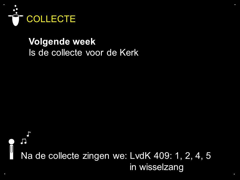 .... COLLECTE Volgende week Is de collecte voor de Kerk Na de collecte zingen we: LvdK 409: 1, 2, 4, 5 in wisselzang