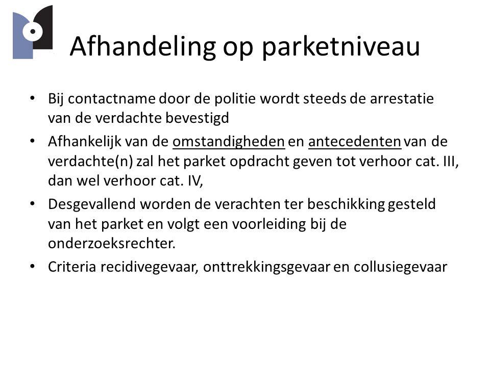 Afhandeling op parketniveau Bij contactname door de politie wordt steeds de arrestatie van de verdachte bevestigd Afhankelijk van de omstandigheden en antecedenten van de verdachte(n) zal het parket opdracht geven tot verhoor cat.