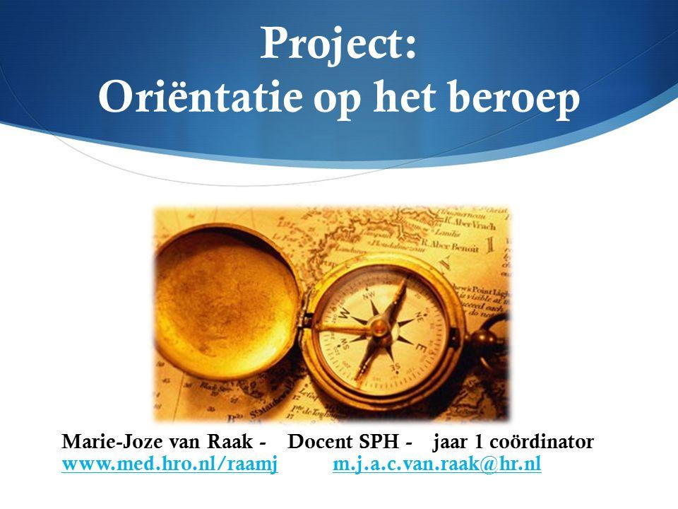 Project: Oriëntatie op het beroep Marie-Joze van Raak - Docent SPH - jaar 1 coördinator www.med.hro.nl/raamjm.j.a.c.van.raak@hr.nl www.med.hro.nl/raamjm.j.a.c.van.raak@hr.nl