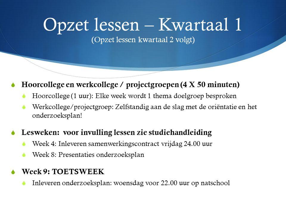 Opzet lessen – Kwartaal 1 (Opzet lessen kwartaal 2 volgt)  Hoorcollege en werkcollege / projectgroepen (4 X 50 minuten)  Hoorcollege (1 uur): Elke w