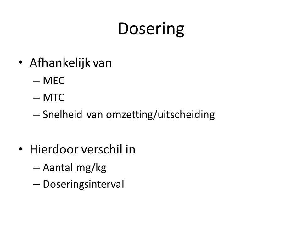 Dosering Afhankelijk van – MEC – MTC – Snelheid van omzetting/uitscheiding Hierdoor verschil in – Aantal mg/kg – Doseringsinterval