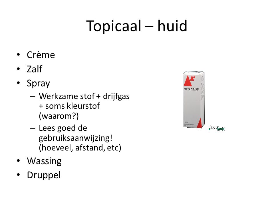 Topicaal – huid Crème Zalf Spray – Werkzame stof + drijfgas + soms kleurstof (waarom?) – Lees goed de gebruiksaanwijzing! (hoeveel, afstand, etc) Wass
