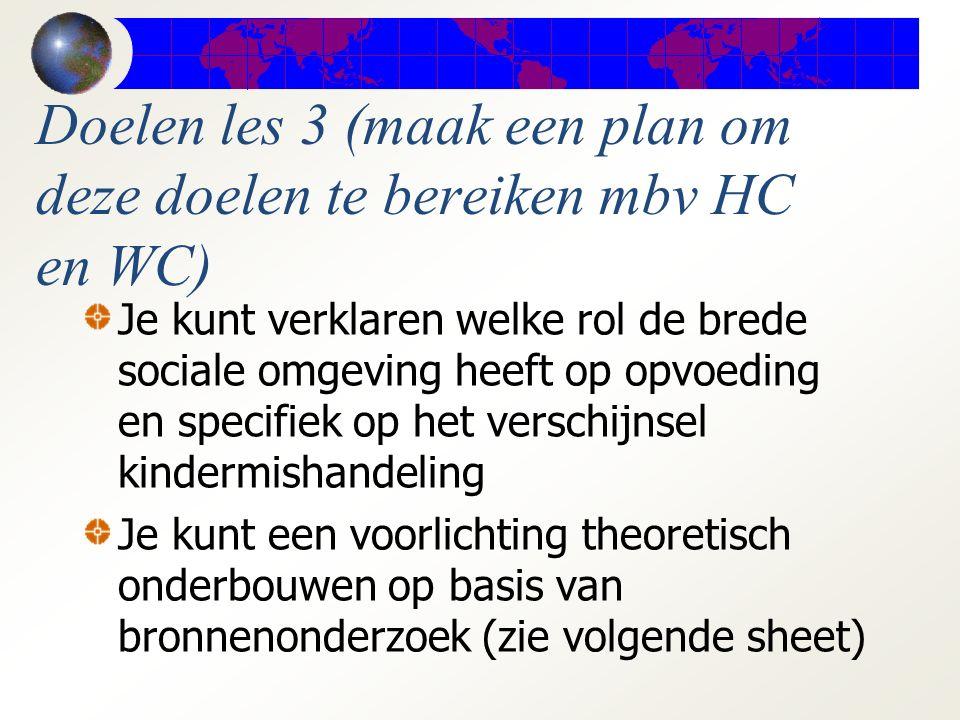 Doelen les 3 (maak een plan om deze doelen te bereiken mbv HC en WC) Je kunt verklaren welke rol de brede sociale omgeving heeft op opvoeding en specifiek op het verschijnsel kindermishandeling Je kunt een voorlichting theoretisch onderbouwen op basis van bronnenonderzoek (zie volgende sheet)