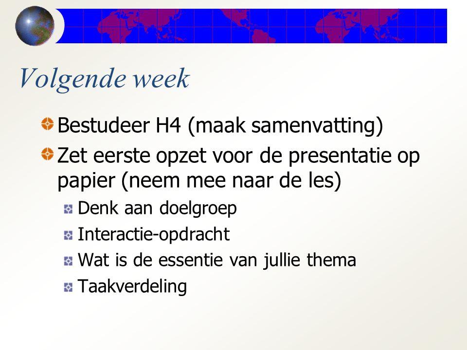 Volgende week Bestudeer H4 (maak samenvatting) Zet eerste opzet voor de presentatie op papier (neem mee naar de les) Denk aan doelgroep Interactie-opdracht Wat is de essentie van jullie thema Taakverdeling