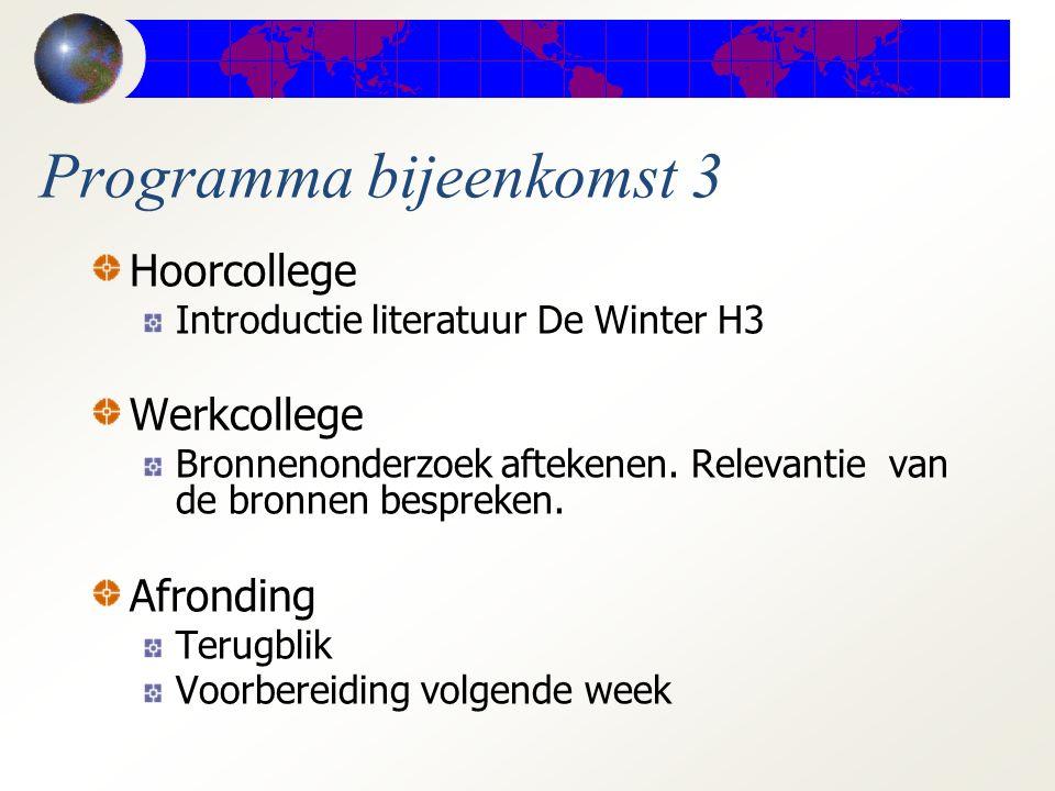 Programma bijeenkomst 3 Hoorcollege Introductie literatuur De Winter H3 Werkcollege Bronnenonderzoek aftekenen. Relevantie van de bronnen bespreken. A