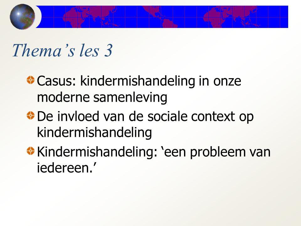 Thema's les 3 Casus: kindermishandeling in onze moderne samenleving De invloed van de sociale context op kindermishandeling Kindermishandeling: 'een probleem van iedereen.'