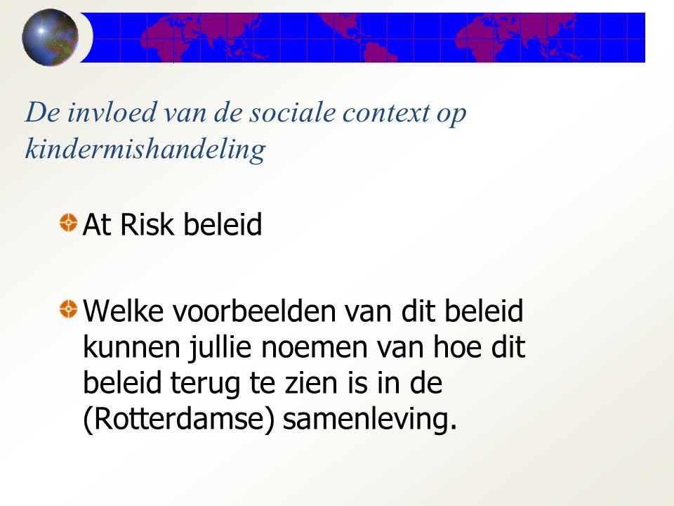 De invloed van de sociale context op kindermishandeling At Risk beleid Welke voorbeelden van dit beleid kunnen jullie noemen van hoe dit beleid terug te zien is in de (Rotterdamse) samenleving.
