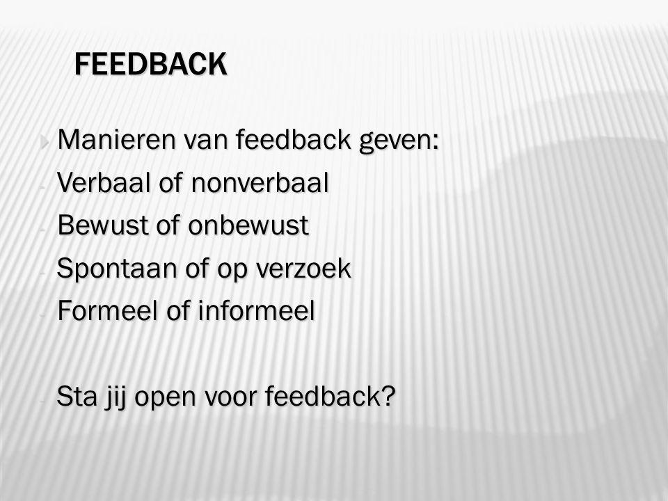 FEEDBACK  Manieren van feedback geven: - Verbaal of nonverbaal - Bewust of onbewust - Spontaan of op verzoek - Formeel of informeel - Sta jij open voor feedback
