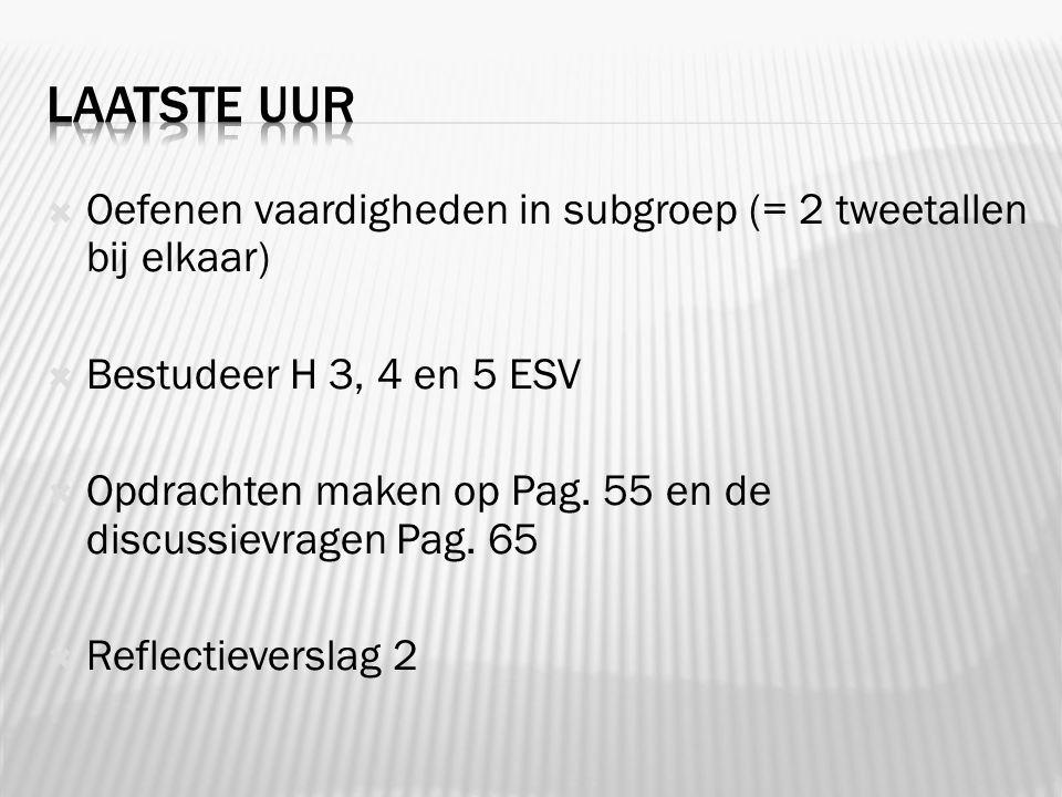  Oefenen vaardigheden in subgroep (= 2 tweetallen bij elkaar)  Bestudeer H 3, 4 en 5 ESV  Opdrachten maken op Pag.