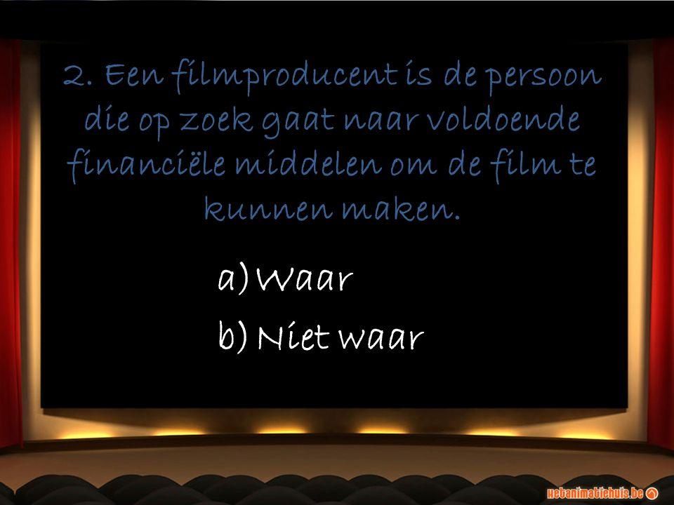 2. Een filmproducent is de persoon die op zoek gaat naar voldoende financiële middelen om de film te kunnen maken. a)Waar b)Niet waar