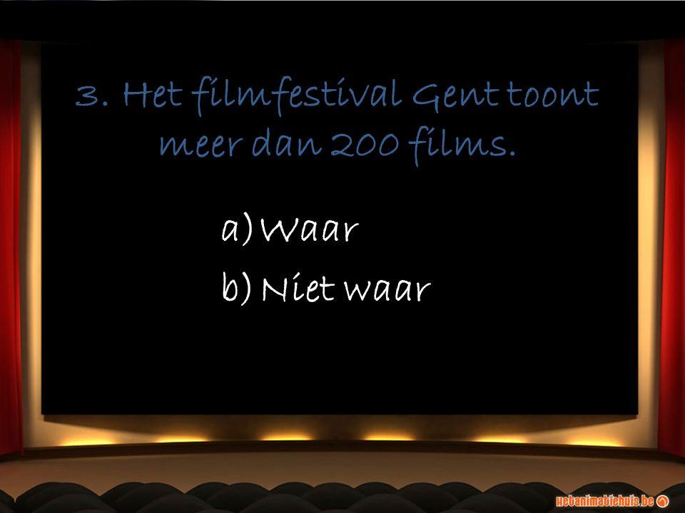 3. Het filmfestival Gent toont meer dan 200 films. a)Waar b)Niet waar