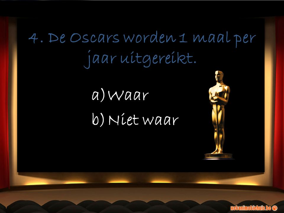 4. De Oscars worden 1 maal per jaar uitgereikt. a)Waar b)Niet waar a)Waar b)Niet waar