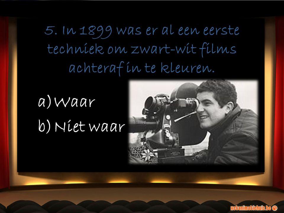 5. In 1899 was er al een eerste techniek om zwart-wit films achteraf in te kleuren. a)Waar b)Niet waar a)Waar b)Niet waar
