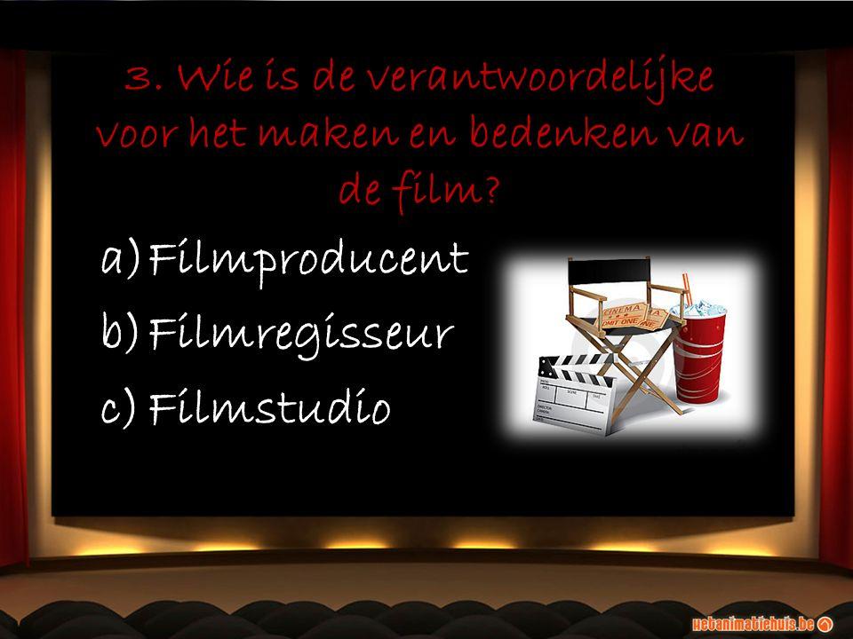 3. Wie is de verantwoordelijke voor het maken en bedenken van de film? a)Filmproducent b)Filmregisseur c)Filmstudio a)Filmproducent b)Filmregisseur c)