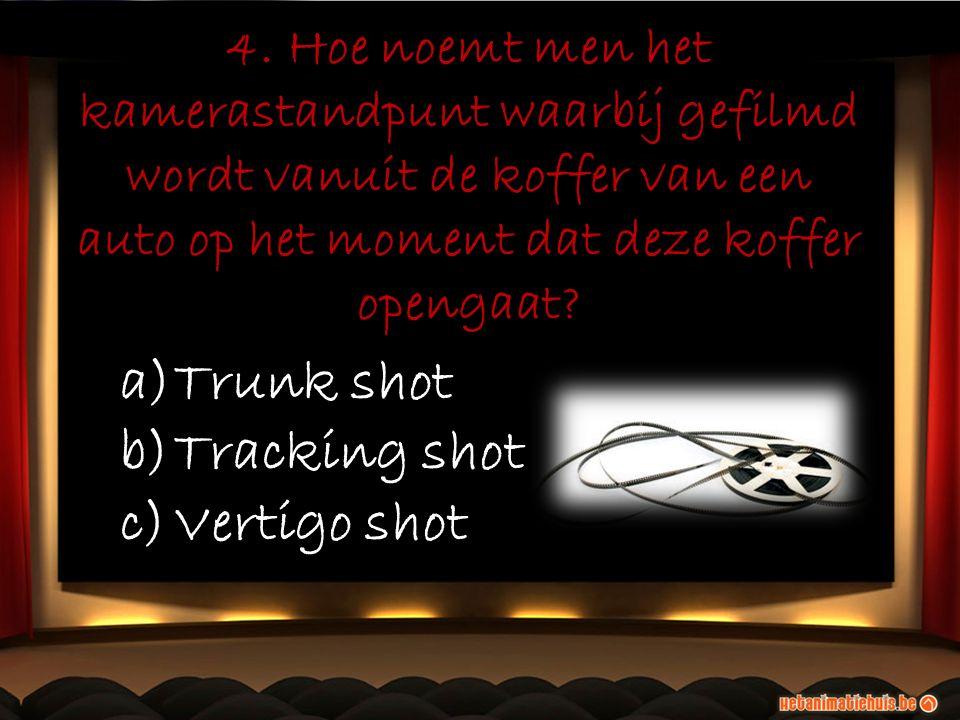 4. Hoe noemt men het kamerastandpunt waarbij gefilmd wordt vanuit de koffer van een auto op het moment dat deze koffer opengaat? a)Trunk shot b)Tracki