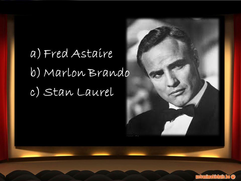 a)Fred Astaire b)Marlon Brando c)Stan Laurel