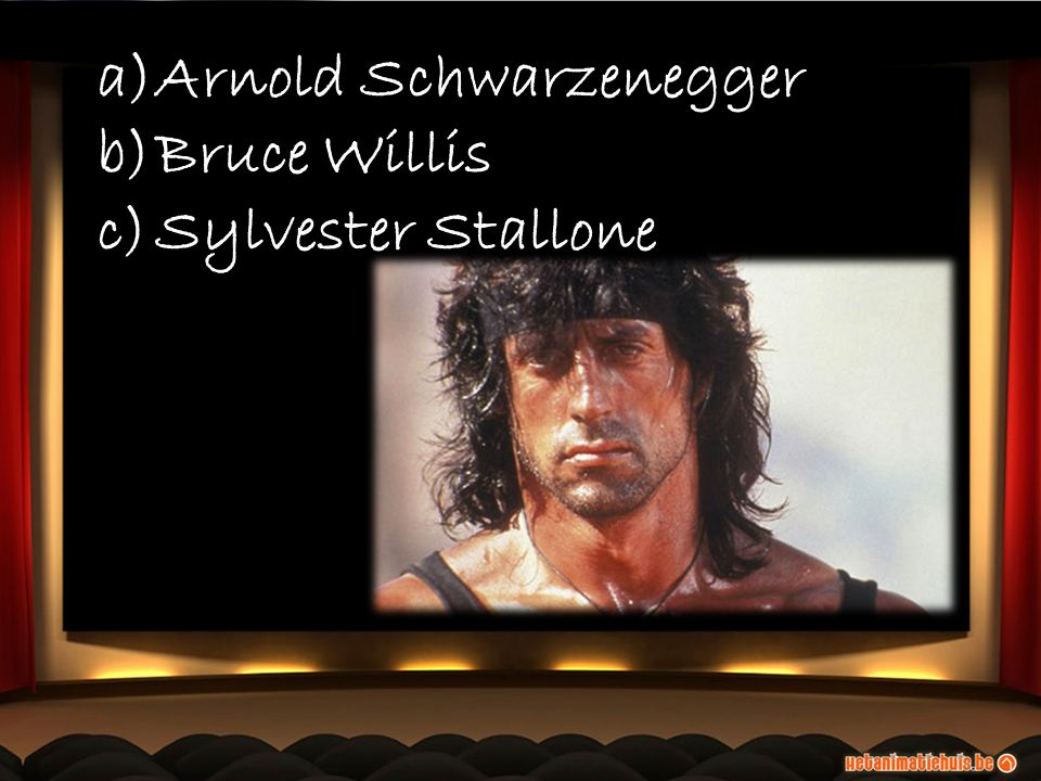 a)Arnold Schwarzenegger b)Bruce Willis c)Sylvester Stallone