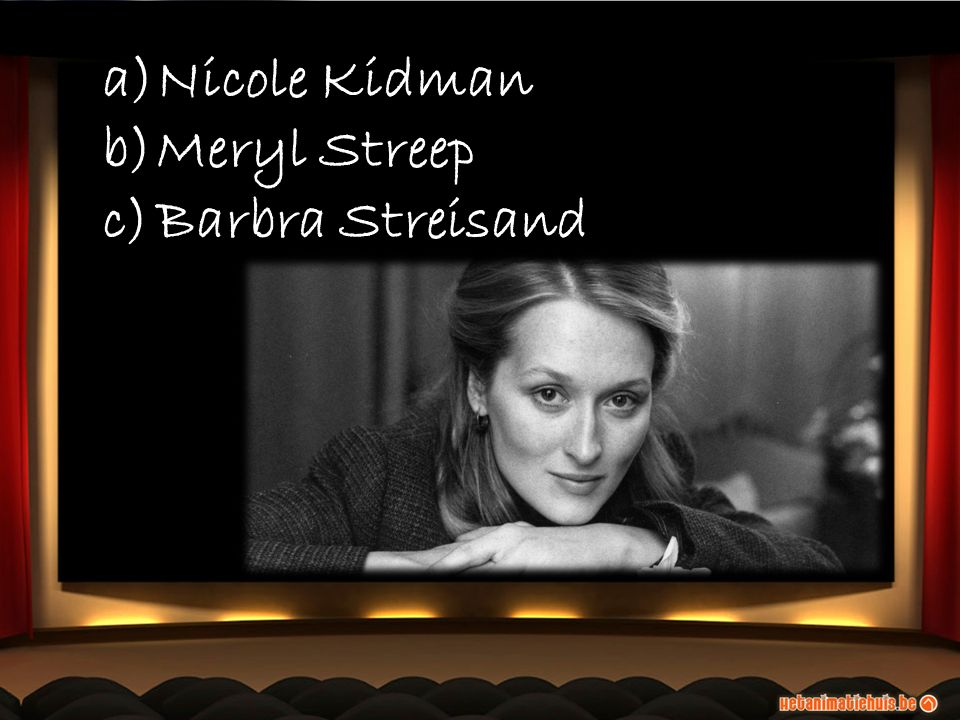 a)Nicole Kidman b)Meryl Streep c)Barbra Streisand