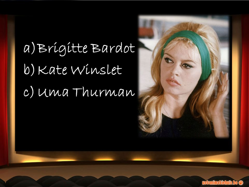 a)Brigitte Bardot b)Kate Winslet c)Uma Thurman