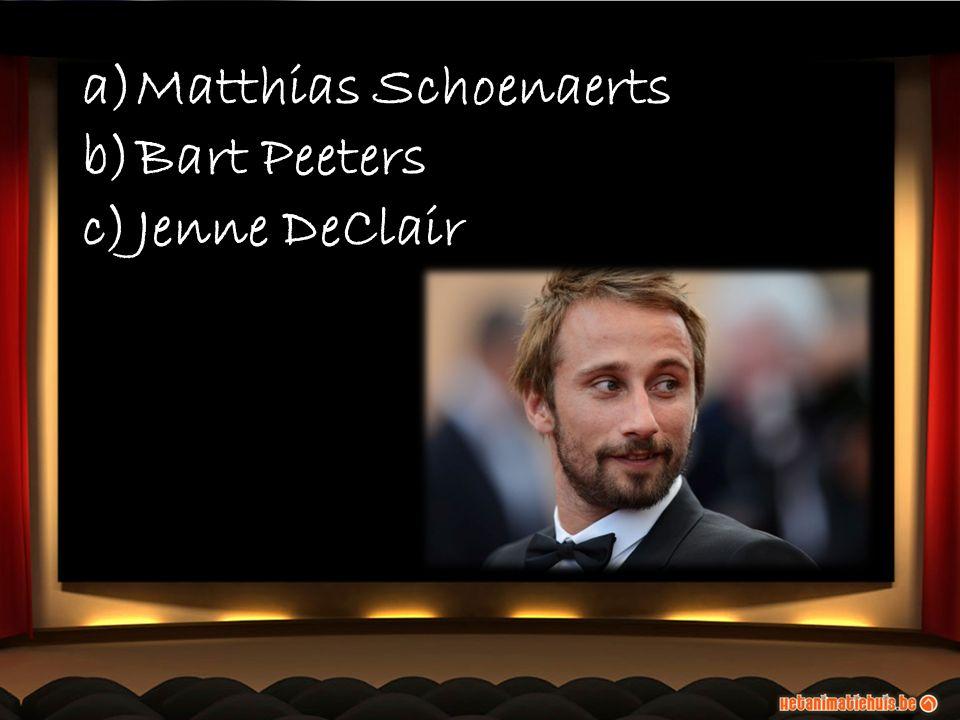 a)Matthias Schoenaerts b)Bart Peeters c)Jenne DeClair