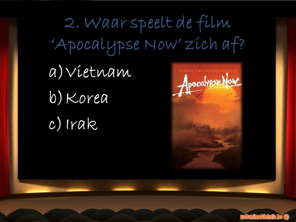 2. Waar speelt de film 'Apocalypse Now' zich af a)Vietnam b)Korea c)Irak
