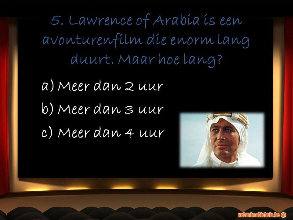 5. Lawrence of Arabia is een avonturenfilm die enorm lang duurt. Maar hoe lang? a)Meer dan 2 uur b)Meer dan 3 uur c)Meer dan 4 uur