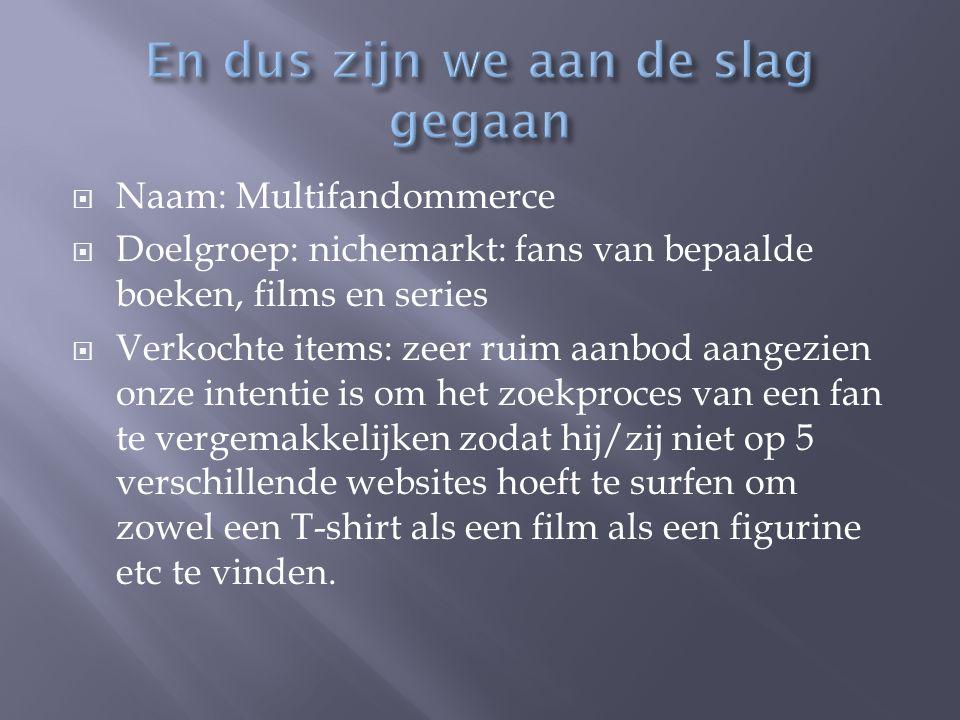  Naam: Multifandommerce  Doelgroep: nichemarkt: fans van bepaalde boeken, films en series  Verkochte items: zeer ruim aanbod aangezien onze intenti