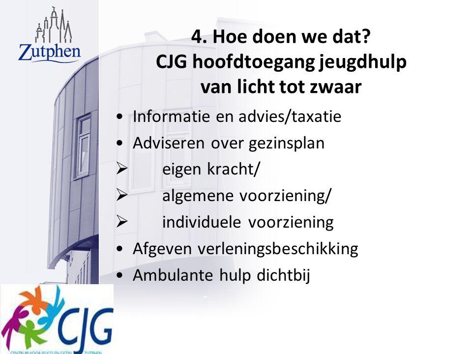 4. Hoe doen we dat? CJG hoofdtoegang jeugdhulp van licht tot zwaar Informatie en advies/taxatie Adviseren over gezinsplan  eigen kracht/  algemene v