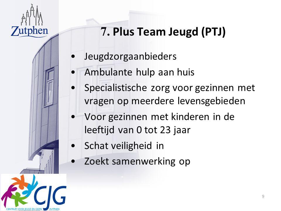 7. Plus Team Jeugd (PTJ) Jeugdzorgaanbieders Ambulante hulp aan huis Specialistische zorg voor gezinnen met vragen op meerdere levensgebieden Voor gez