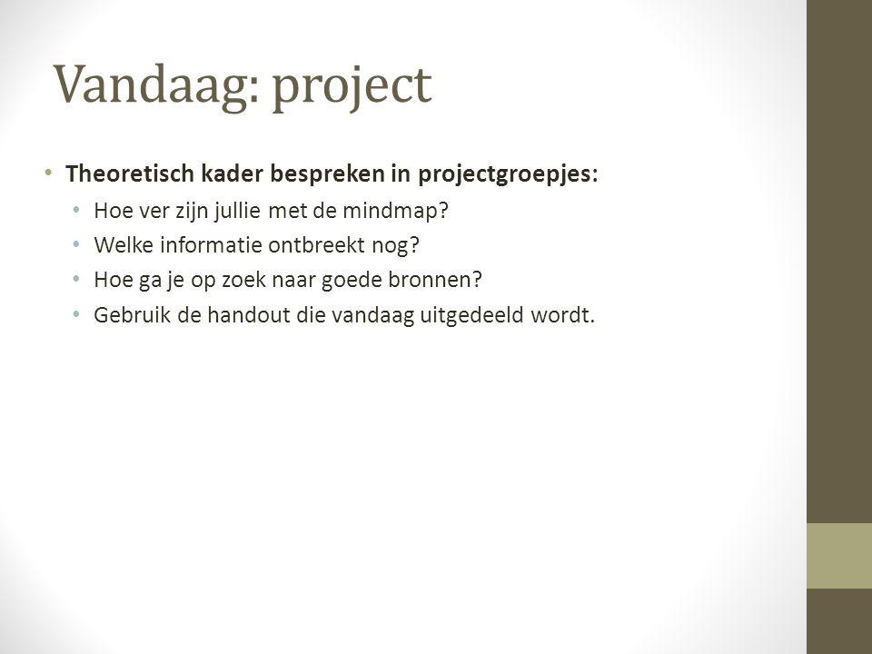Vandaag: project Theoretisch kader bespreken in projectgroepjes: Hoe ver zijn jullie met de mindmap? Welke informatie ontbreekt nog? Hoe ga je op zoek