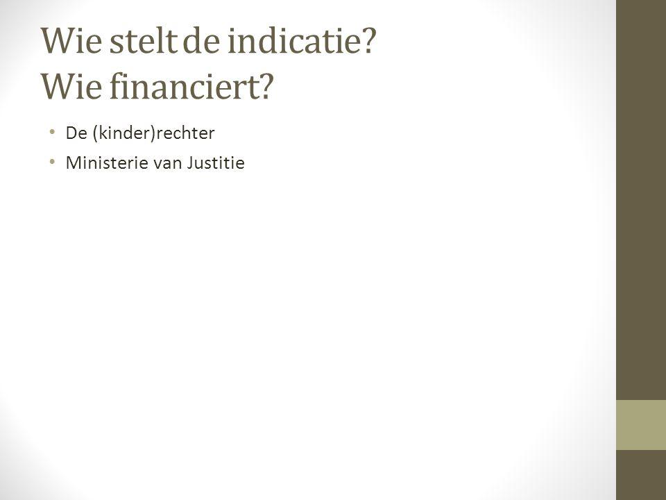 Wie stelt de indicatie? Wie financiert? De (kinder)rechter Ministerie van Justitie