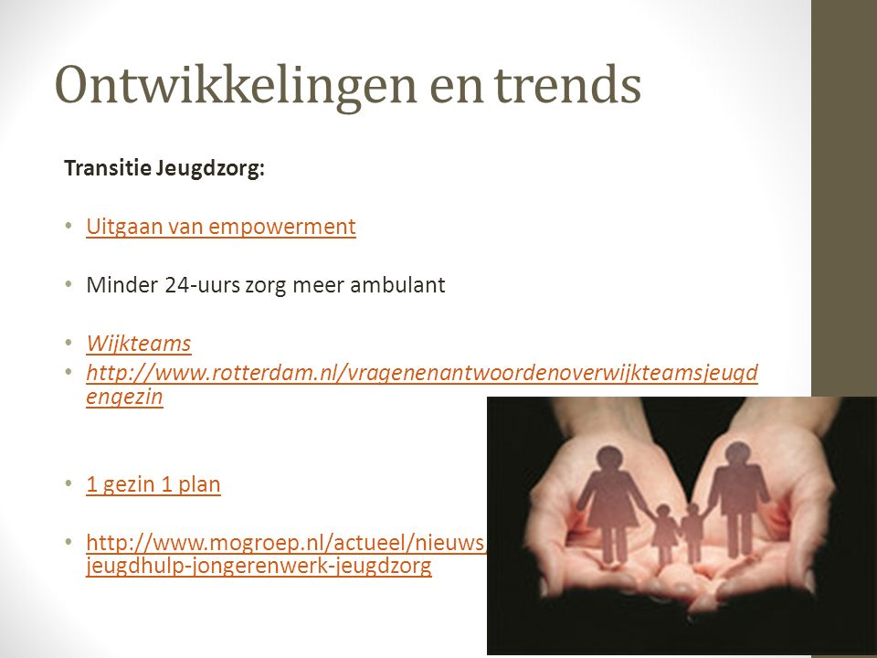 Ontwikkelingen en trends Transitie Jeugdzorg: Uitgaan van empowerment Minder 24-uurs zorg meer ambulant Wijkteams http://www.rotterdam.nl/vragenenantw
