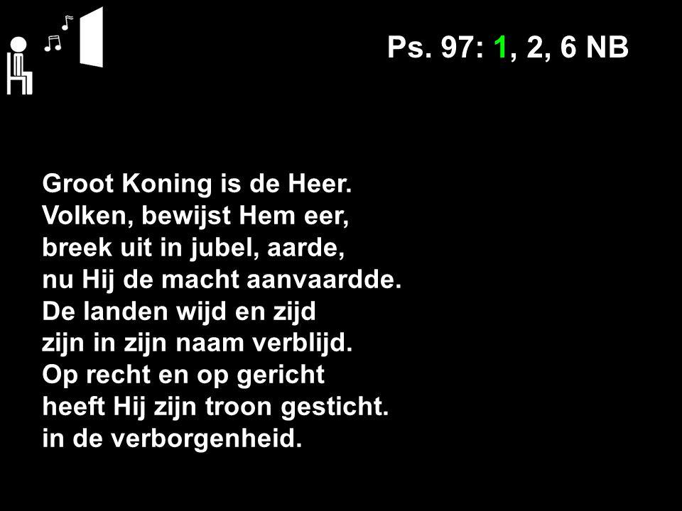 Ps. 97: 1, 2, 6 NB Groot Koning is de Heer.