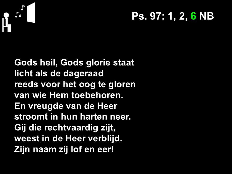 Ps. 97: 1, 2, 6 NB Gods heil, Gods glorie staat licht als de dageraad reeds voor het oog te gloren van wie Hem toebehoren. En vreugde van de Heer stro