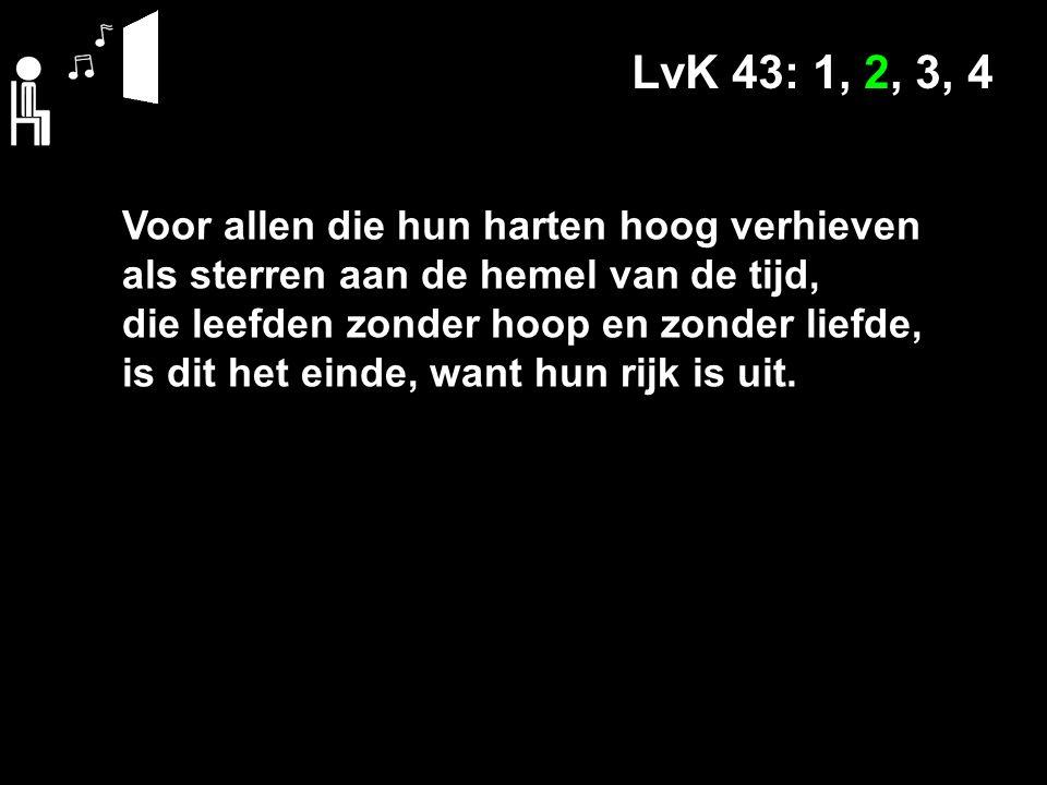 LvK 43: 1, 2, 3, Voor allen die hun harten hoog verhieven als sterren aan de hemel van de tijd, die leefden zonder hoop en zonder liefde, is dit het einde, want hun rijk is uit.