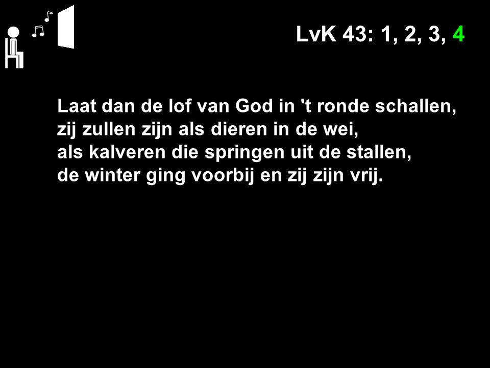 LvK 43: 1, 2, 3, 4 Laat dan de lof van God in t ronde schallen, zij zullen zijn als dieren in de wei, als kalveren die springen uit de stallen, de winter ging voorbij en zij zijn vrij.
