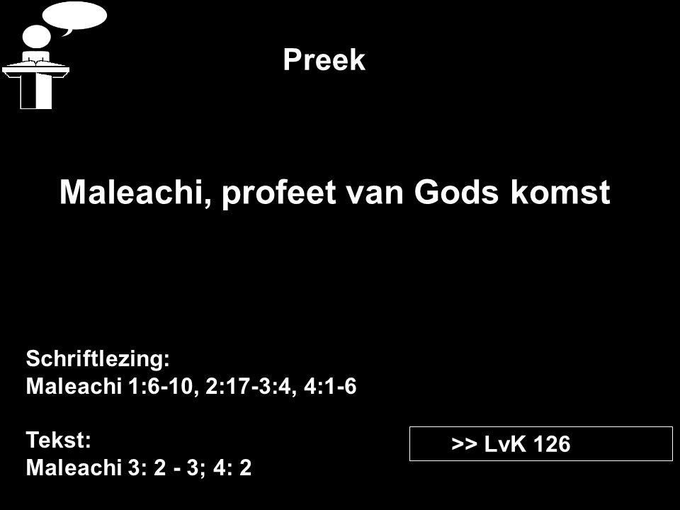 Preek Schriftlezing: Maleachi 1:6-10, 2:17-3:4, 4:1-6 Tekst: Maleachi 3: 2 - 3; 4: 2 >> LvK 126 Maleachi, profeet van Gods komst
